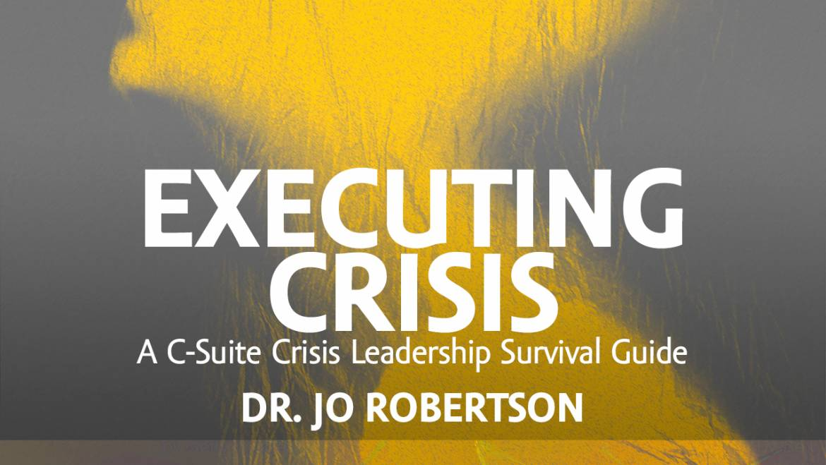 NEW BOOK: EXECUTING CRISIS A C-Suite Crisis Leadership Survival Guide, by Dr. Jo Robertson